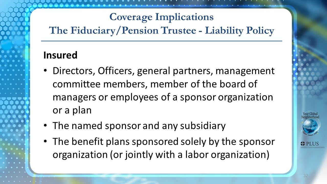 Coverage Implications The Fiduciary/Pension Trustee - Liability Policy 32 Insured Directors, Officers, general partners, management committee members, member of the board of managers or employees of a sponsor organization or a plan The named sponsor and any subsidiary The benefit plans sponsored solely by the sponsor organization (or jointly with a labor organization)
