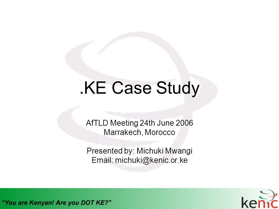 .KE Case Study AfTLD Meeting 24th June 2006 Marrakech, Morocco Presented by: Michuki Mwangi Email: michuki@kenic.or.ke