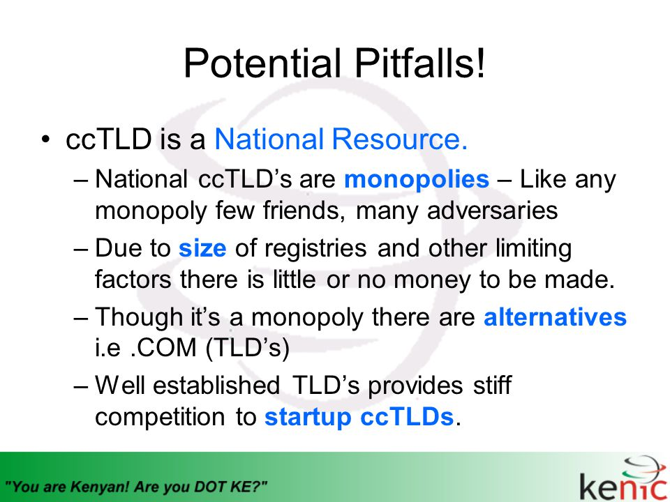 Potential Pitfalls! ccTLD is a National Resource. –National ccTLD's are monopolies – Like any monopoly few friends, many adversaries –Due to size of r