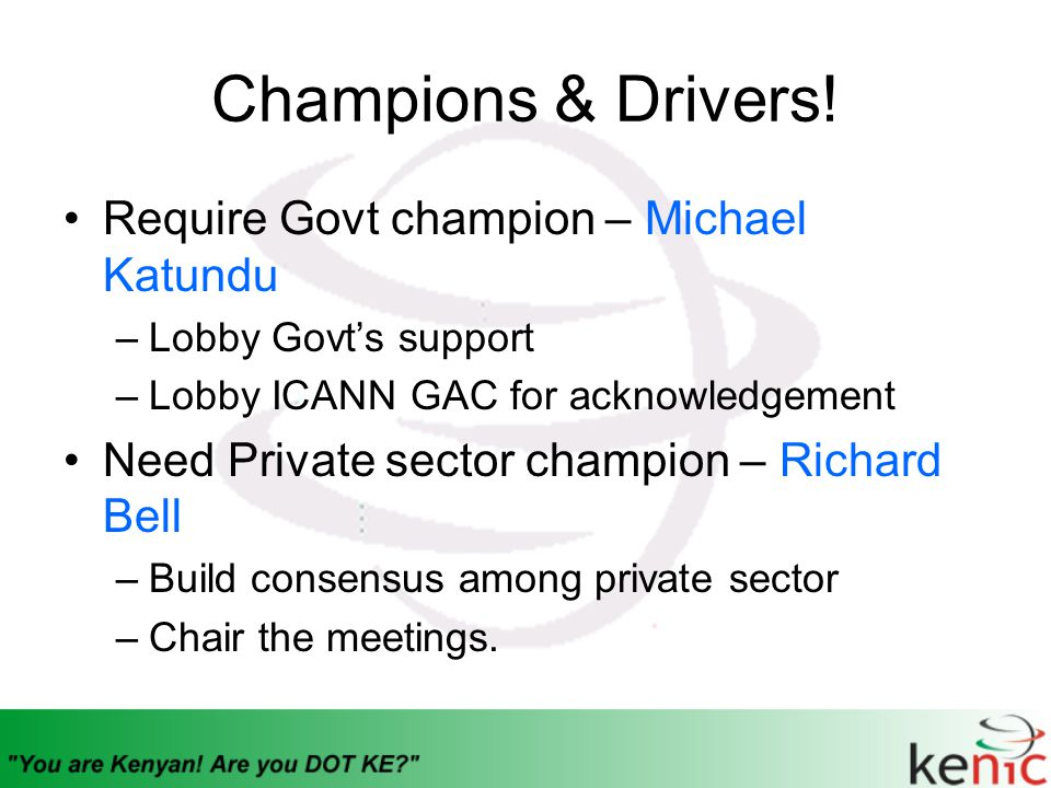 Champions & Drivers! Require Govt champion – Michael Katundu –Lobby Govt's support –Lobby ICANN GAC for acknowledgement Need Private sector champion –