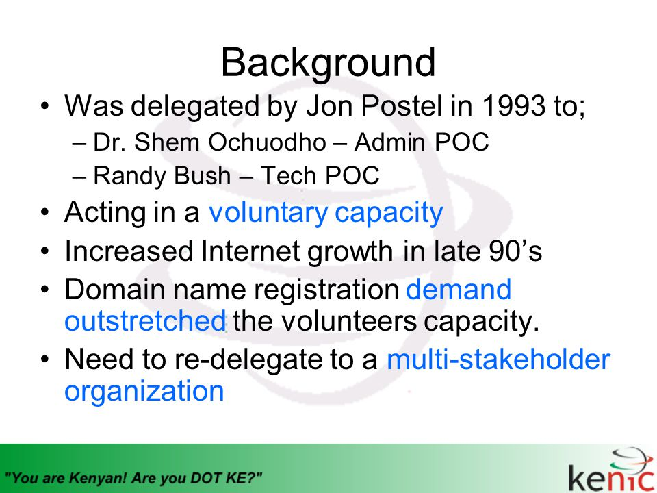 Background Was delegated by Jon Postel in 1993 to; –Dr. Shem Ochuodho – Admin POC –Randy Bush – Tech POC Acting in a voluntary capacity Increased Inte