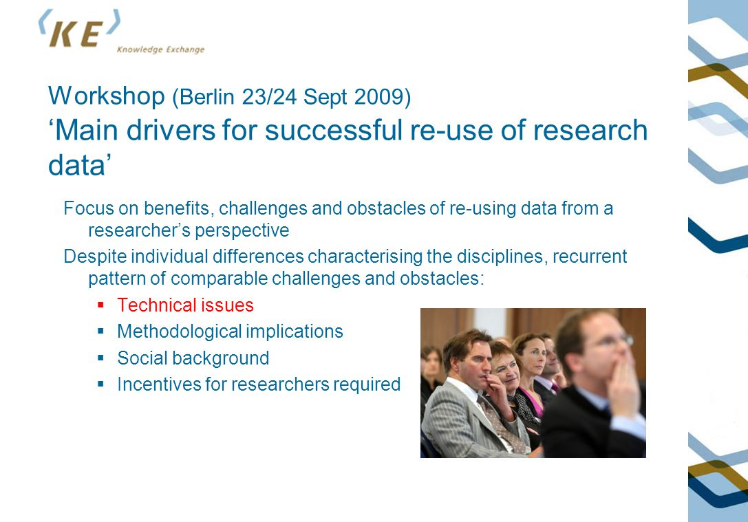 Workshop (Berlin 23/24 Sept 2009) 'Main drivers for successful re-use of research data' Focus on benefits, challenges and obstacles of re-using data from a researcher's perspective Despite individual differences characterising the disciplines, recurrent pattern of comparable challenges and obstacles:  Technical issues  Methodological implications  Social background  Incentives for researchers required