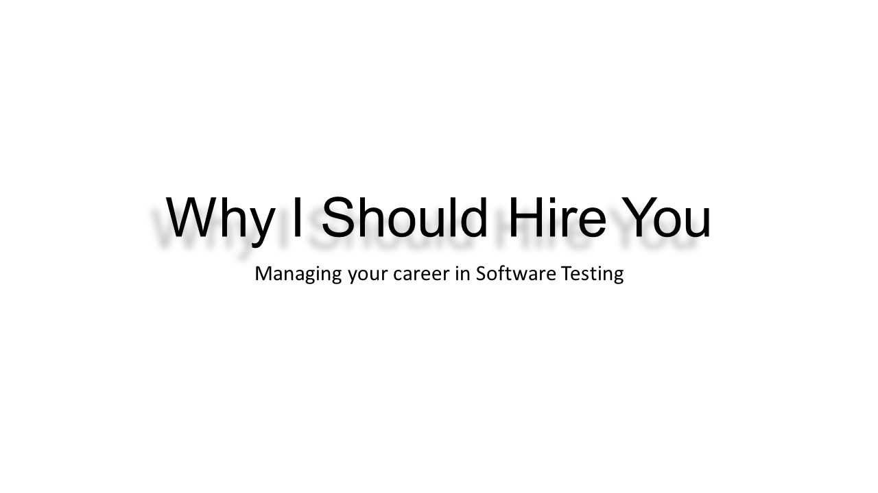 Why I Should Hire You Managing your career in Software Testing