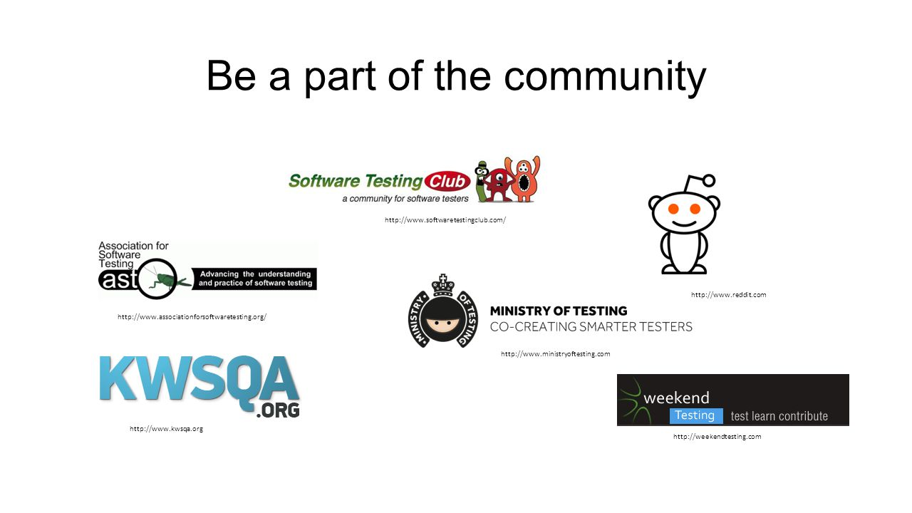 Be a part of the community http://www.associationforsoftwaretesting.org/ http://www.reddit.com http://www.ministryoftesting.com http://www.softwaretestingclub.com/ http://weekendtesting.com http://www.kwsqa.org