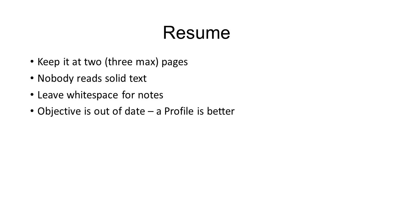 Resume Keep it at two (three max) pages Nobody reads solid text Leave whitespace for notes Objective is out of date – a Profile is better