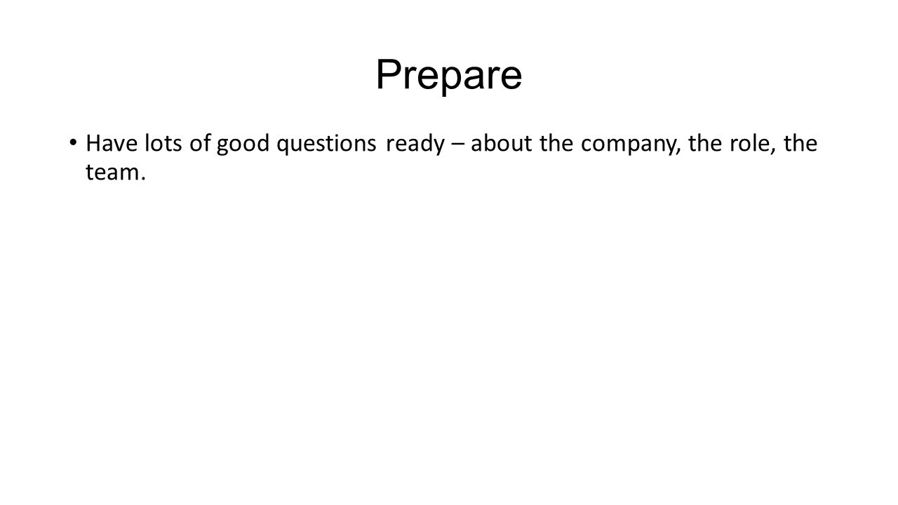Prepare Have lots of good questions ready – about the company, the role, the team.