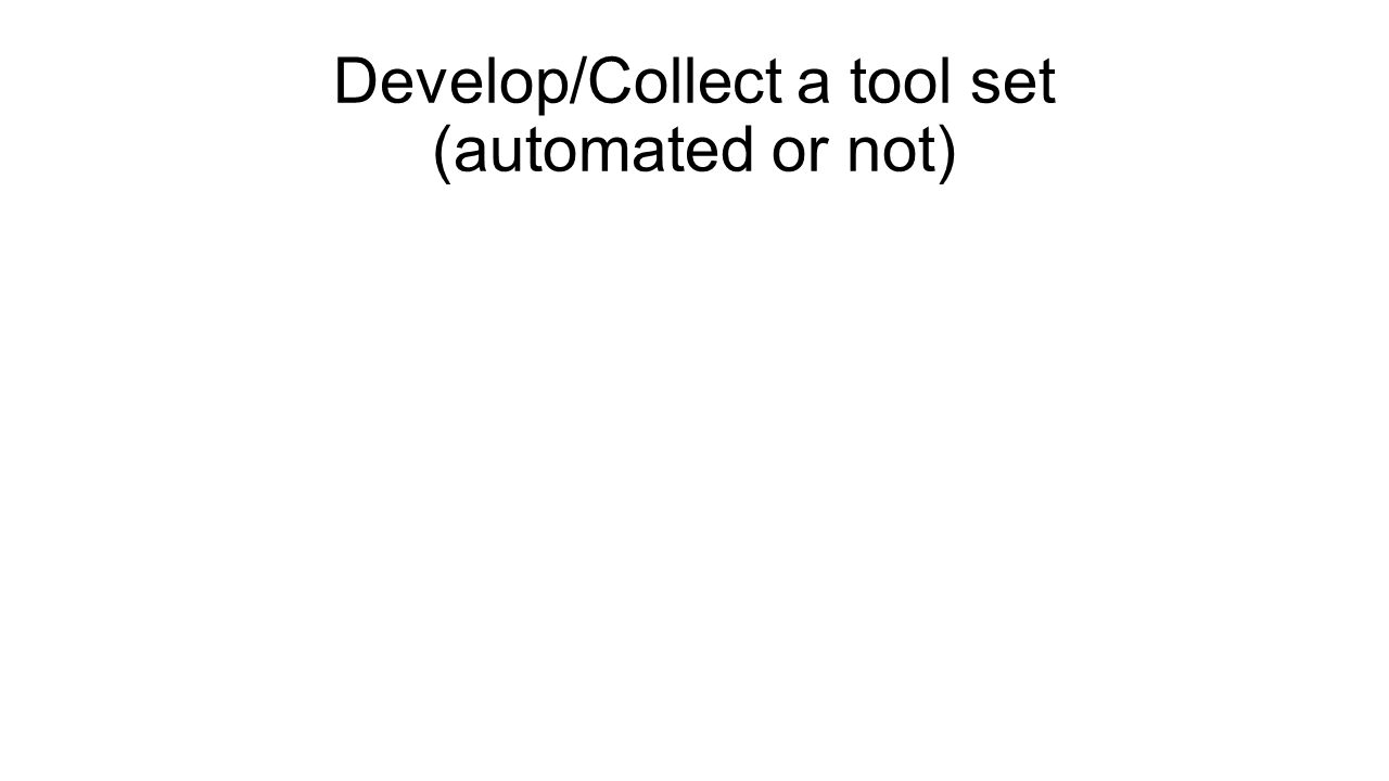 Develop/Collect a tool set (automated or not)