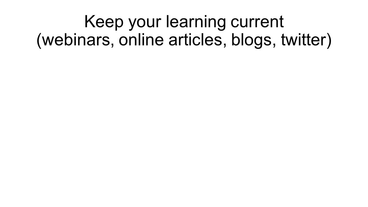 Keep your learning current (webinars, online articles, blogs, twitter)