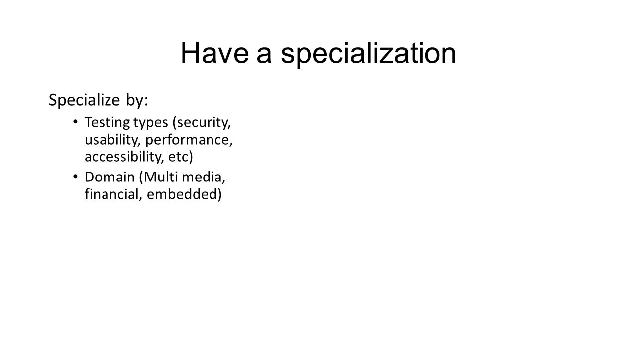 Have a specialization Specialize by: Testing types (security, usability, performance, accessibility, etc) Domain (Multi media, financial, embedded)