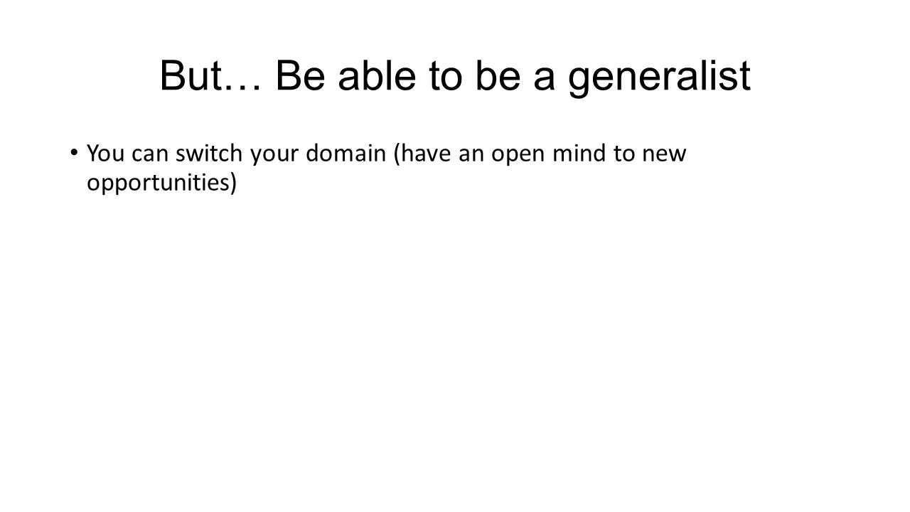 But… Be able to be a generalist You can switch your domain (have an open mind to new opportunities)