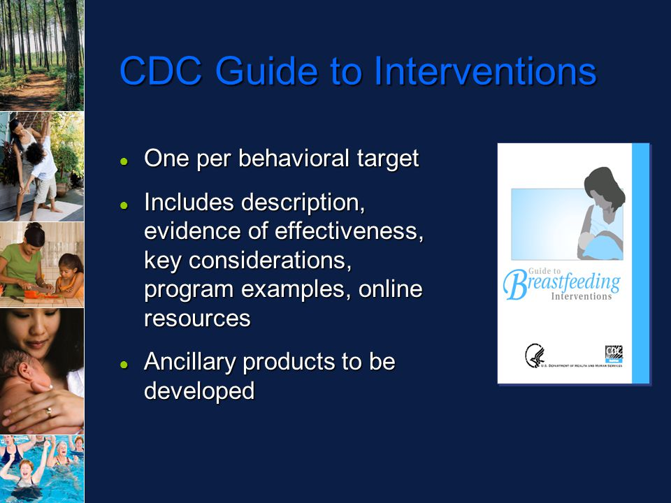 CDC Guide to Interventions ● One per behavioral target ● Includes description, evidence of effectiveness, key considerations, program examples, online resources ● Ancillary products to be developed