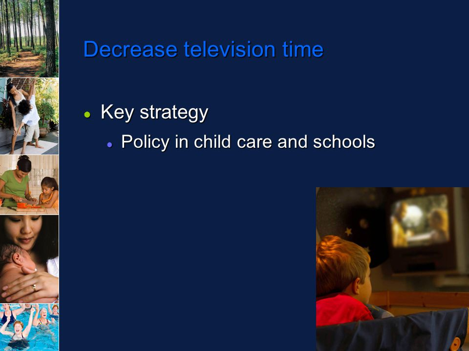 Decrease television time ● Key strategy Policy in child care and schools Policy in child care and schools