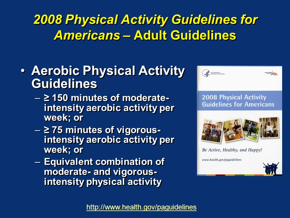 2008 Physical Activity Guidelines for Americans – Adult Guidelines Aerobic Physical Activity Guidelines –≥ 150 minutes of moderate- intensity aerobic activity per week; or –≥ 75 minutes of vigorous- intensity aerobic activity per week; or –Equivalent combination of moderate- and vigorous- intensity physical activity http://www.health.gov/paguidelines