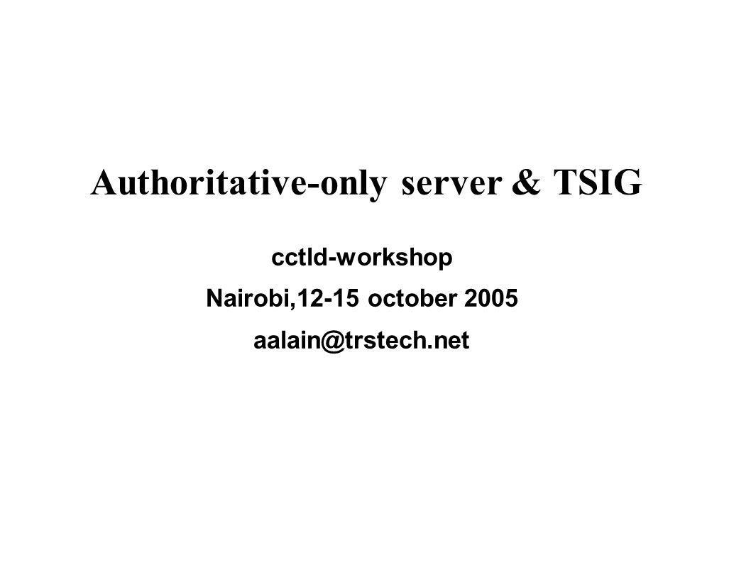 Authoritative-only server & TSIG cctld-workshop Nairobi,12-15 october 2005 aalain@trstech.net