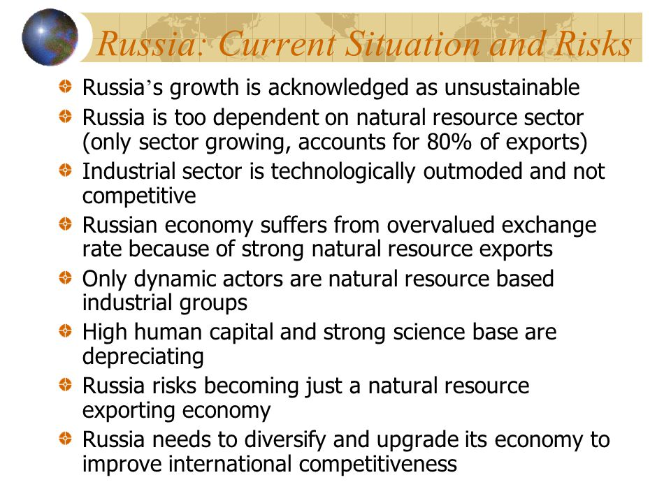 Russia: Current Situation and Risks Russia ' s growth is acknowledged as unsustainable Russia is too dependent on natural resource sector (only sector