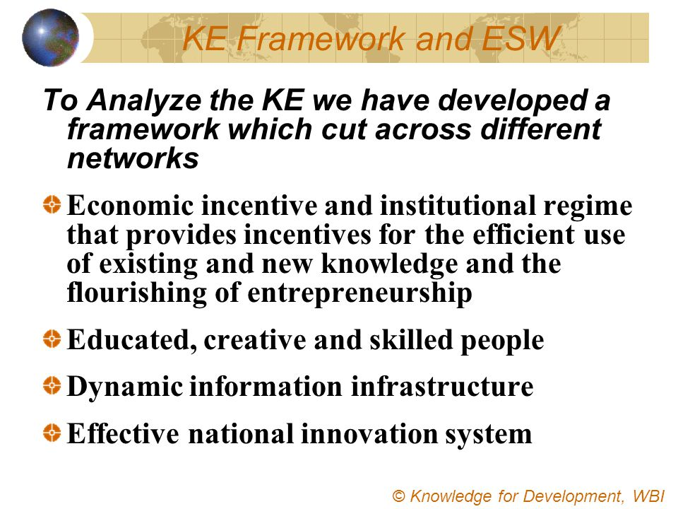 KE Framework and ESW To Analyze the KE we have developed a framework which cut across different networks Economic incentive and institutional regime t