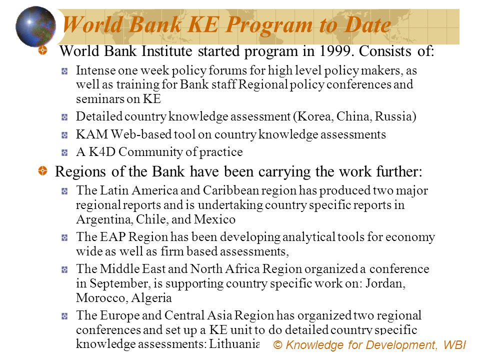 World Bank KE Program to Date World Bank Institute started program in 1999. Consists of: Intense one week policy forums for high level policy makers,