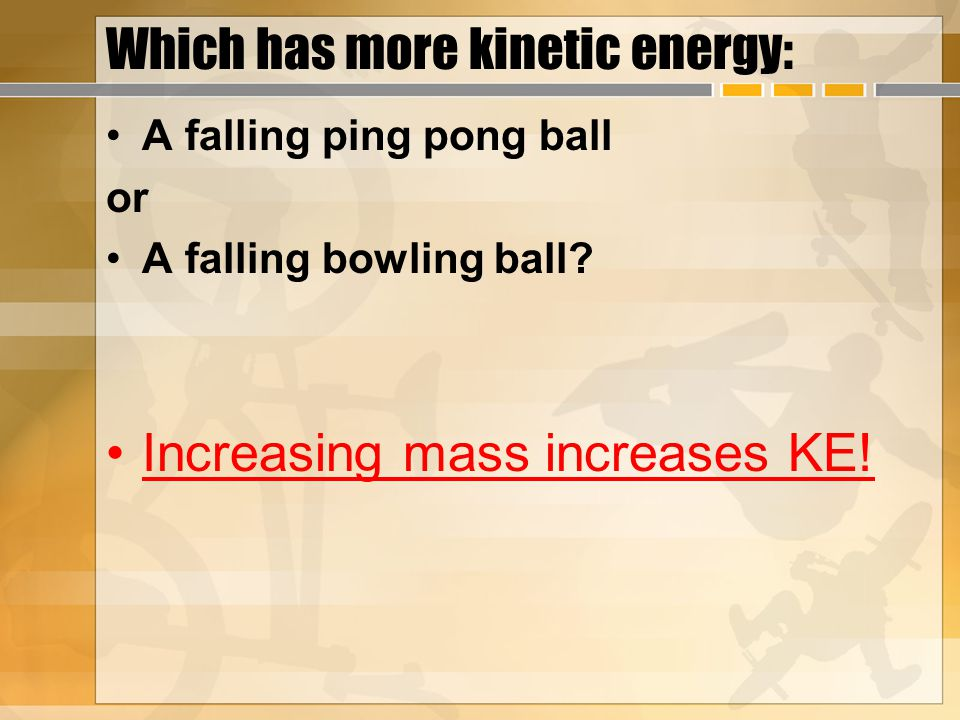 Which has more kinetic energy: A falling ping pong ball or A falling bowling ball.