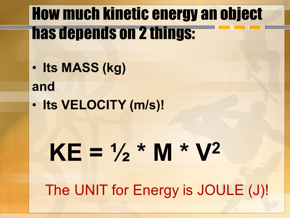 How much kinetic energy an object has depends on 2 things: Its MASS (kg) and Its VELOCITY (m/s).