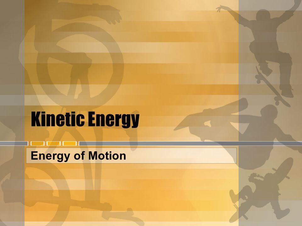 Kinetic Energy Energy of Motion