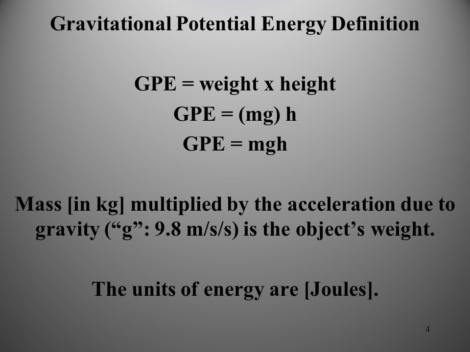 4 Gravitational Potential Energy Definition GPE = weight x height GPE = (mg) h GPE = mgh Mass [in kg] multiplied by the acceleration due to gravity ( g : 9.8 m/s/s) is the object's weight.
