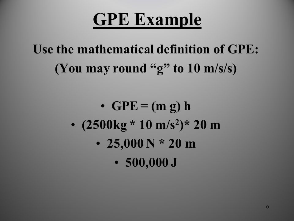 6 GPE Example Use the mathematical definition of GPE: (You may round g to 10 m/s/s) GPE = (m g) h (2500kg * 10 m/s 2 )* 20 m 25,000 N * 20 m 500,000 J