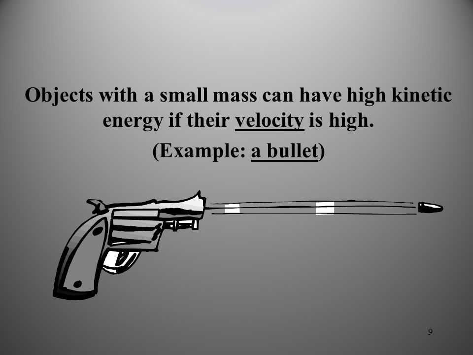 9 Objects with a small mass can have high kinetic energy if their velocity is high.