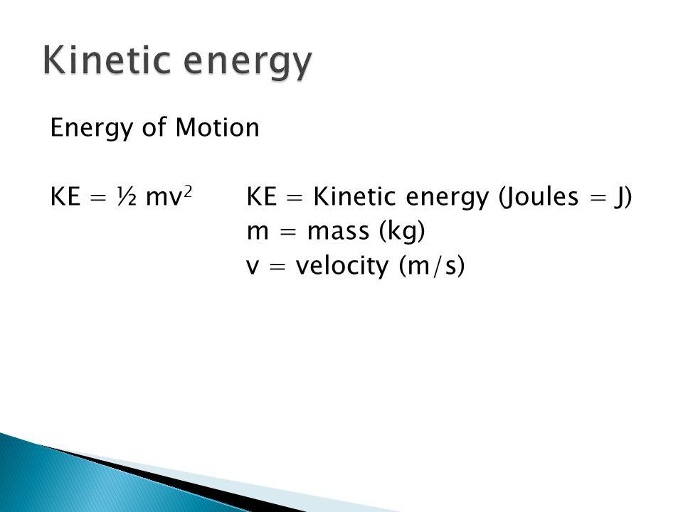Energy of Motion KE = ½ mv 2 KE = Kinetic energy (Joules = J) m = mass (kg) v = velocity (m/s)