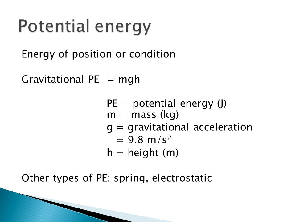 Energy of position or condition Gravitational PE= mgh PE = potential energy (J) m = mass (kg) g = gravitational acceleration = 9.8 m/s 2 h = height (m