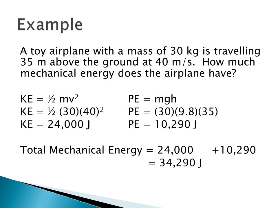 A toy airplane with a mass of 30 kg is travelling 35 m above the ground at 40 m/s. How much mechanical energy does the airplane have? KE = ½ mv 2 PE =