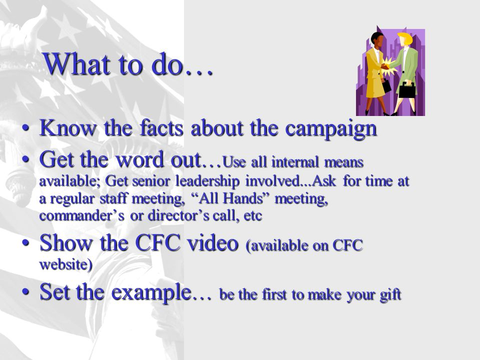 What to do… Know the facts about the campaignKnow the facts about the campaign Get the word out … Use all internal means available; Get senior leadership involved...Ask for time at a regular staff meeting, All Hands meeting, commander's or director's call, etcGet the word out … Use all internal means available; Get senior leadership involved...Ask for time at a regular staff meeting, All Hands meeting, commander's or director's call, etc Show the CFC video (available on CFC website)Show the CFC video (available on CFC website) Set the example … be the first to make your giftSet the example … be the first to make your gift