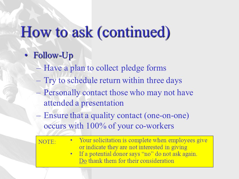 How to ask (continued) Follow-UpFollow-Up –Have a plan to collect pledge forms –Try to schedule return within three days –Personally contact those who may not have attended a presentation –Ensure that a quality contact (one-on-one) occurs with 100% of your co-workers NOTE: Your solicitation is complete when employees give or indicate they are not interested in giving If a potential donor says no do not ask again.