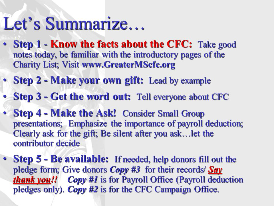 Let's Summarize… Step 1 - Know the facts about the CFC: Take good notes today, be familiar with the introductory pages of the Charity List; Visit www.GreaterMScfc.orgStep 1 - Know the facts about the CFC: Take good notes today, be familiar with the introductory pages of the Charity List; Visit www.GreaterMScfc.org Step 2 - Make your own gift: Lead by exampleStep 2 - Make your own gift: Lead by example Step 3 - Get the word out: Tell everyone about CFCStep 3 - Get the word out: Tell everyone about CFC Step 4 - Make the Ask.