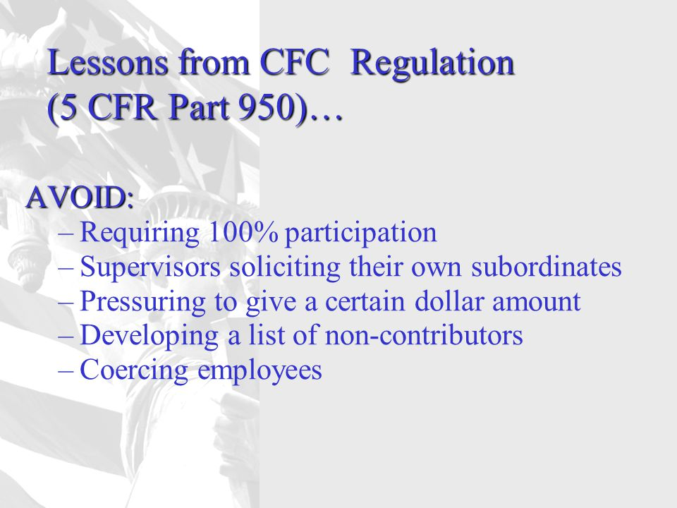 Lessons from CFC Regulation (5 CFR Part 950)… AVOID: –Requiring 100% participation –Supervisors soliciting their own subordinates –Pressuring to give a certain dollar amount –Developing a list of non-contributors –Coercing employees