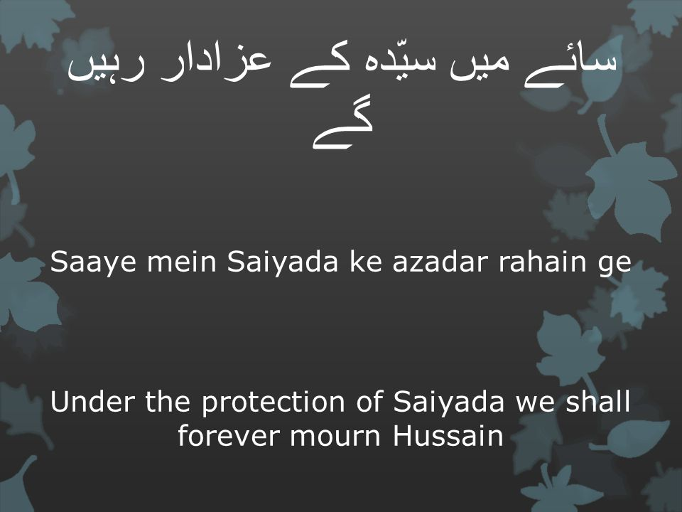 سائے میں سیّدہ کے عزادار رہیں گے Saaye mein Saiyada ke azadar rahain ge Under the protection of Saiyada we shall forever mourn Hussain