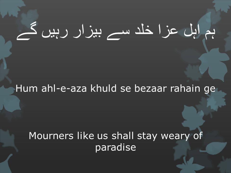 ہم اہل عزا خلد سے بیزار رہیں گے Hum ahl-e-aza khuld se bezaar rahain ge Mourners like us shall stay weary of paradise