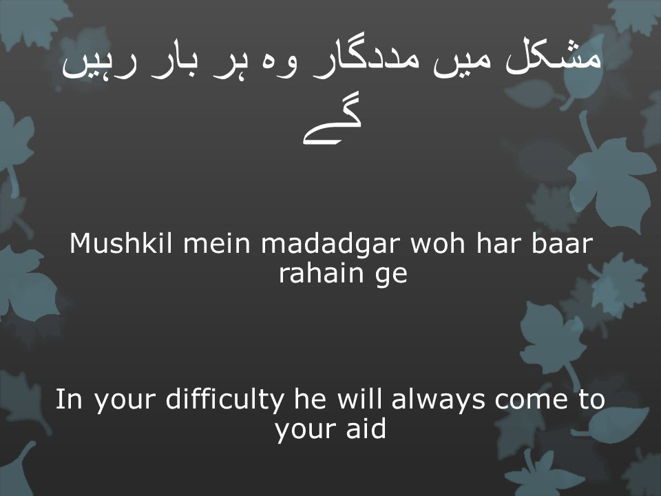مشکل میں مددگار وہ ہر بار رہیں گے Mushkil mein madadgar woh har baar rahain ge In your difficulty he will always come to your aid