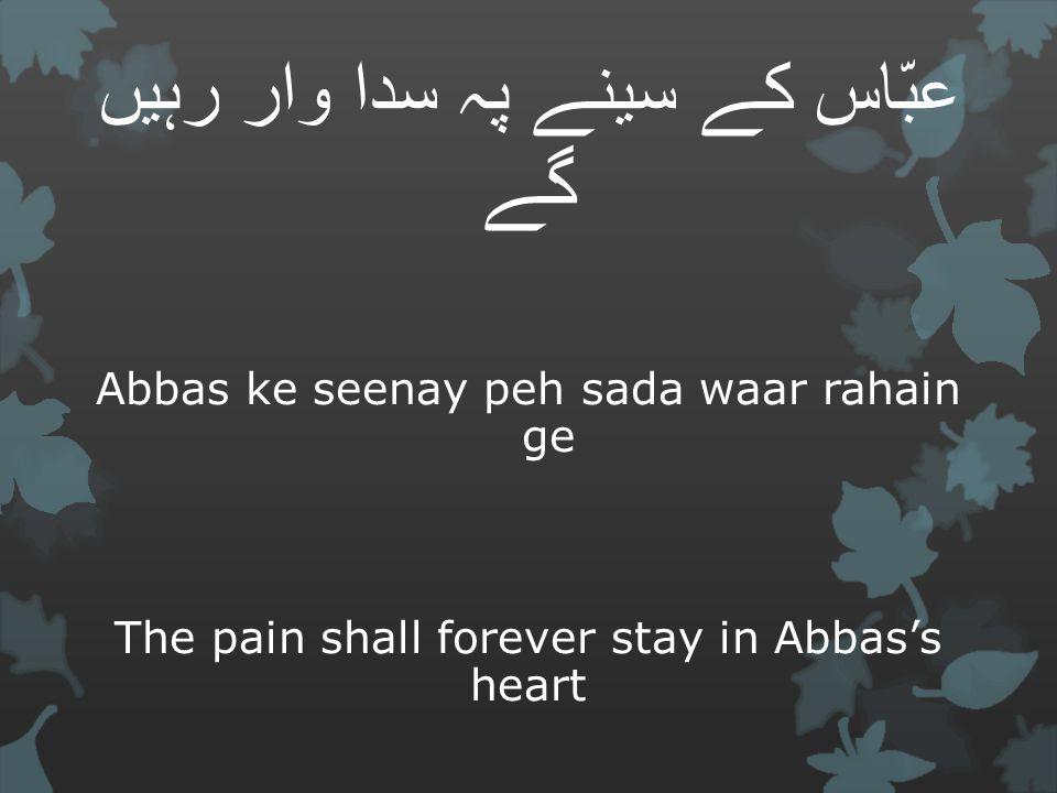 عبّاس کے سینے پہ سدا وار رہیں گے Abbas ke seenay peh sada waar rahain ge The pain shall forever stay in Abbas's heart