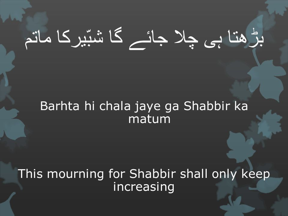 بڑھتا ہی چلا جائے گا شبّیرکا ماتم Barhta hi chala jaye ga Shabbir ka matum This mourning for Shabbir shall only keep increasing