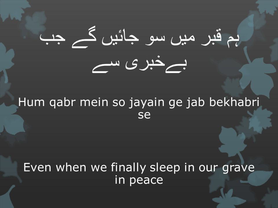 ہم قبر میں سو جائیں گے جب بےخبری سے Hum qabr mein so jayain ge jab bekhabri se Even when we finally sleep in our grave in peace