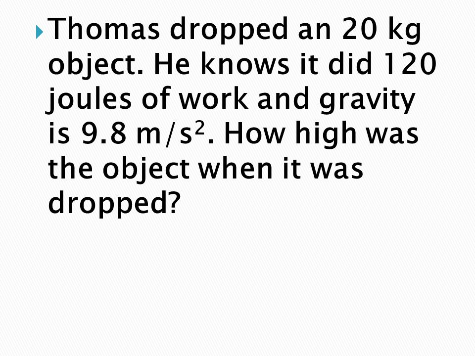  Thomas dropped an 20 kg object. He knows it did 120 joules of work and gravity is 9.8 m/s 2. How high was the object when it was dropped?