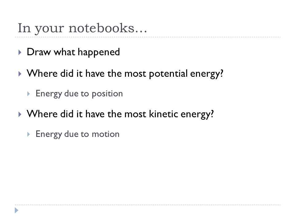In your notebooks…  Draw what happened  Where did it have the most potential energy.