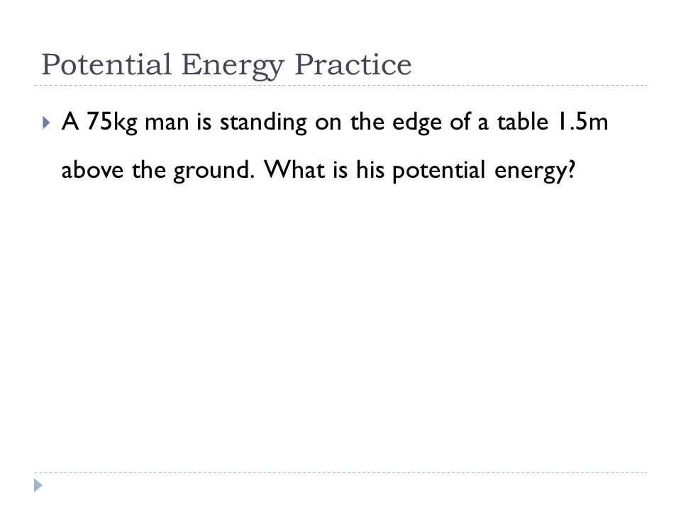 Potential Energy Practice  A 75kg man is standing on the edge of a table 1.5m above the ground.