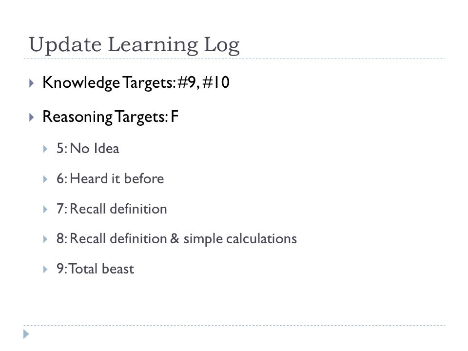 Update Learning Log  Knowledge Targets: #9, #10  Reasoning Targets: F  5: No Idea  6: Heard it before  7: Recall definition  8: Recall definition & simple calculations  9: Total beast