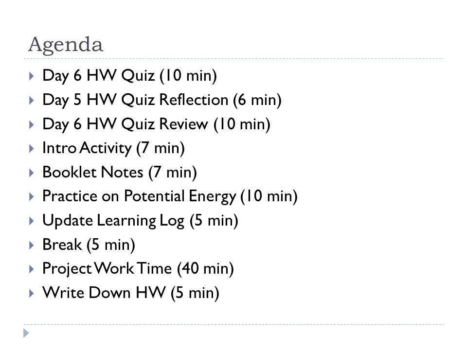 Agenda  Day 6 HW Quiz (10 min)  Day 5 HW Quiz Reflection (6 min)  Day 6 HW Quiz Review (10 min)  Intro Activity (7 min)  Booklet Notes (7 min)  Practice on Potential Energy (10 min)  Update Learning Log (5 min)  Break (5 min)  Project Work Time (40 min)  Write Down HW (5 min)