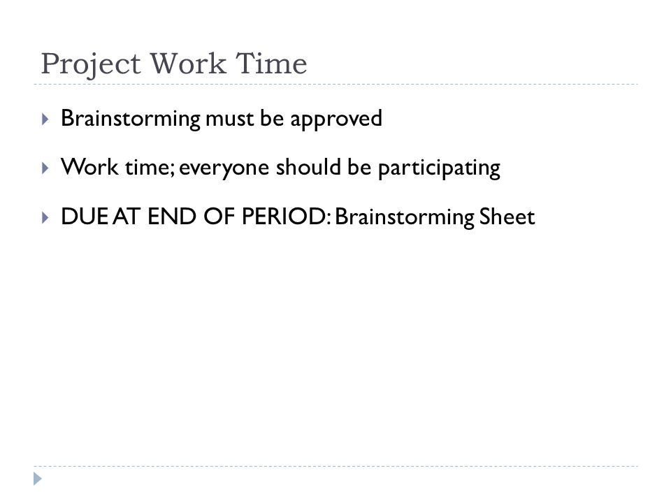 Project Work Time  Brainstorming must be approved  Work time; everyone should be participating  DUE AT END OF PERIOD: Brainstorming Sheet