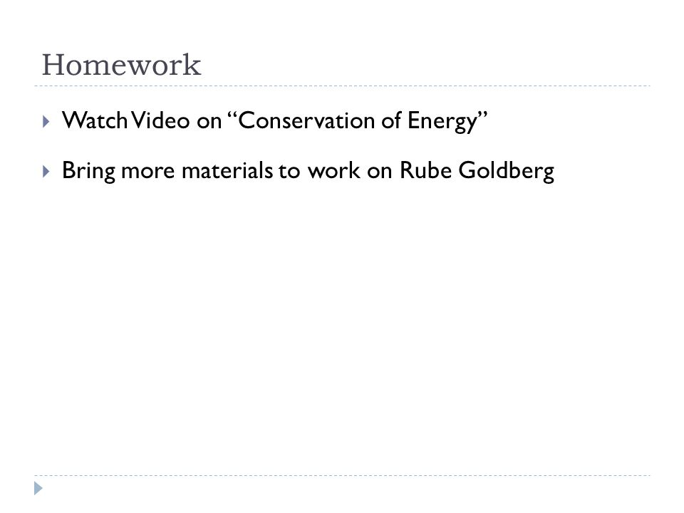 Homework  Watch Video on Conservation of Energy  Bring more materials to work on Rube Goldberg