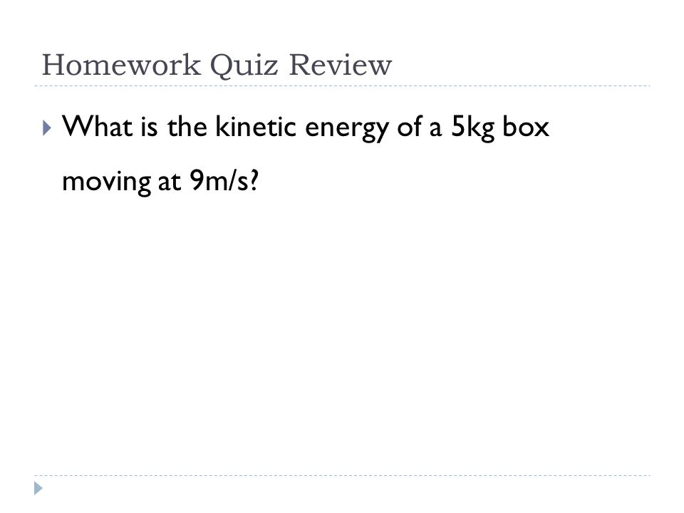 Homework Quiz Review  What is the work done on a 5kg box that goes from 9m/s to 12m/s.