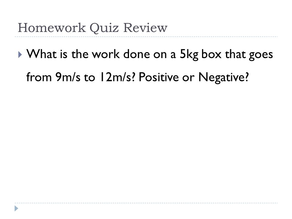 Homework Quiz Review  What is the work done on a 5kg box that goes from 9m/s to 12m/s.