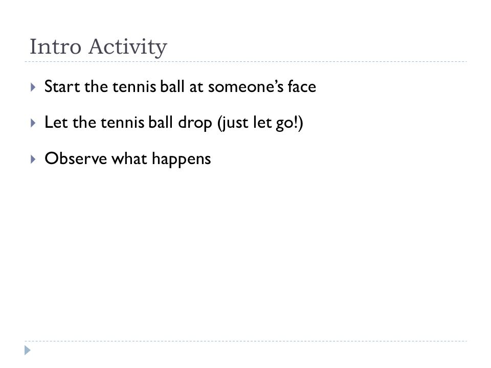 Intro Activity  Start the tennis ball at someone's face  Let the tennis ball drop (just let go!)  Observe what happens